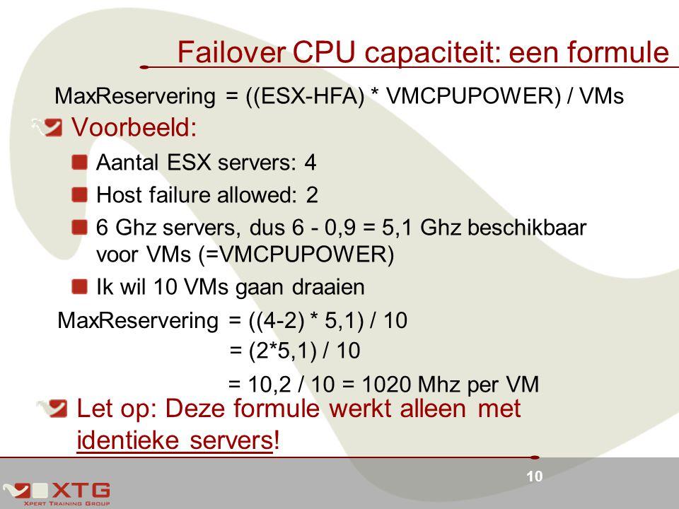 10 Failover CPU capaciteit: een formule Voorbeeld: Aantal ESX servers: 4 Host failure allowed: 2 6 Ghz servers, dus 6 - 0,9 = 5,1 Ghz beschikbaar voor VMs (=VMCPUPOWER) Ik wil 10 VMs gaan draaien MaxReservering = ((ESX-HFA) * VMCPUPOWER) / VMs MaxReservering = ((4-2) * 5,1) / 10 = (2*5,1) / 10 = 10,2 / 10 = 1020 Mhz per VM Let op: Deze formule werkt alleen met identieke servers!
