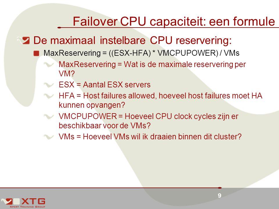 9 Failover CPU capaciteit: een formule De maximaal instelbare CPU reservering: MaxReservering = ((ESX-HFA) * VMCPUPOWER) / VMs MaxReservering = Wat is de maximale reservering per VM.
