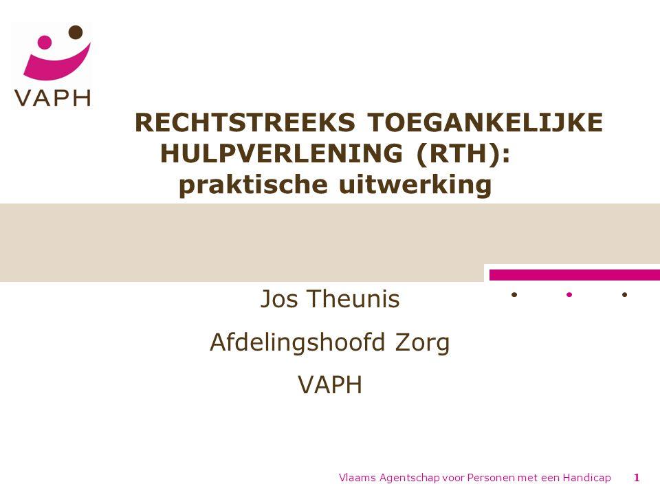 Vlaams Agentschap voor Personen met een Handicap1 RECHTSTREEKS TOEGANKELIJKE HULPVERLENING (RTH): praktische uitwerking Jos Theunis Afdelingshoofd Zorg VAPH