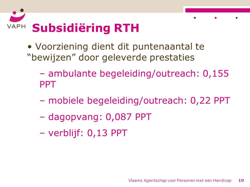 Subsidiëring RTH Voorziening dient dit puntenaantal te bewijzen door geleverde prestaties – ambulante begeleiding/outreach: 0,155 PPT – mobiele begeleiding/outreach: 0,22 PPT – dagopvang: 0,087 PPT – verblijf: 0,13 PPT Vlaams Agentschap voor Personen met een Handicap10
