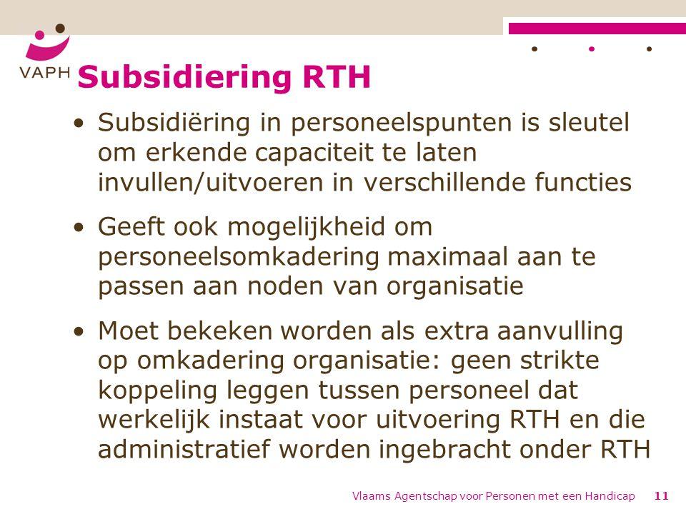 Subsidiering RTH Subsidiëring in personeelspunten is sleutel om erkende capaciteit te laten invullen/uitvoeren in verschillende functies Geeft ook mogelijkheid om personeelsomkadering maximaal aan te passen aan noden van organisatie Moet bekeken worden als extra aanvulling op omkadering organisatie: geen strikte koppeling leggen tussen personeel dat werkelijk instaat voor uitvoering RTH en die administratief worden ingebracht onder RTH Vlaams Agentschap voor Personen met een Handicap11