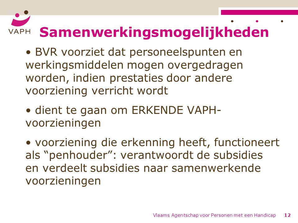 Samenwerkingsmogelijkheden BVR voorziet dat personeelspunten en werkingsmiddelen mogen overgedragen worden, indien prestaties door andere voorziening verricht wordt dient te gaan om ERKENDE VAPH- voorzieningen voorziening die erkenning heeft, functioneert als penhouder : verantwoordt de subsidies en verdeelt subsidies naar samenwerkende voorzieningen Vlaams Agentschap voor Personen met een Handicap12
