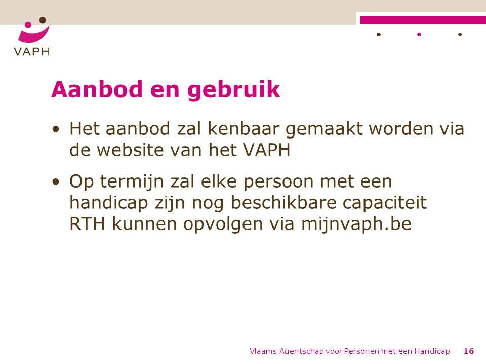 Aanbod en gebruik Het aanbod zal kenbaar gemaakt worden via de website van het VAPH Op termijn zal elke persoon met een handicap zijn nog beschikbare capaciteit RTH kunnen opvolgen via mijnvaph.be Vlaams Agentschap voor Personen met een Handicap16