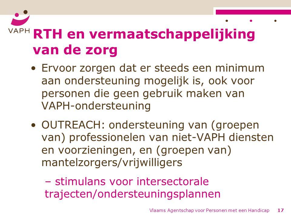 RTH en vermaatschappelijking van de zorg Ervoor zorgen dat er steeds een minimum aan ondersteuning mogelijk is, ook voor personen die geen gebruik maken van VAPH-ondersteuning OUTREACH: ondersteuning van (groepen van) professionelen van niet-VAPH diensten en voorzieningen, en (groepen van) mantelzorgers/vrijwilligers – stimulans voor intersectorale trajecten/ondersteuningsplannen Vlaams Agentschap voor Personen met een Handicap17