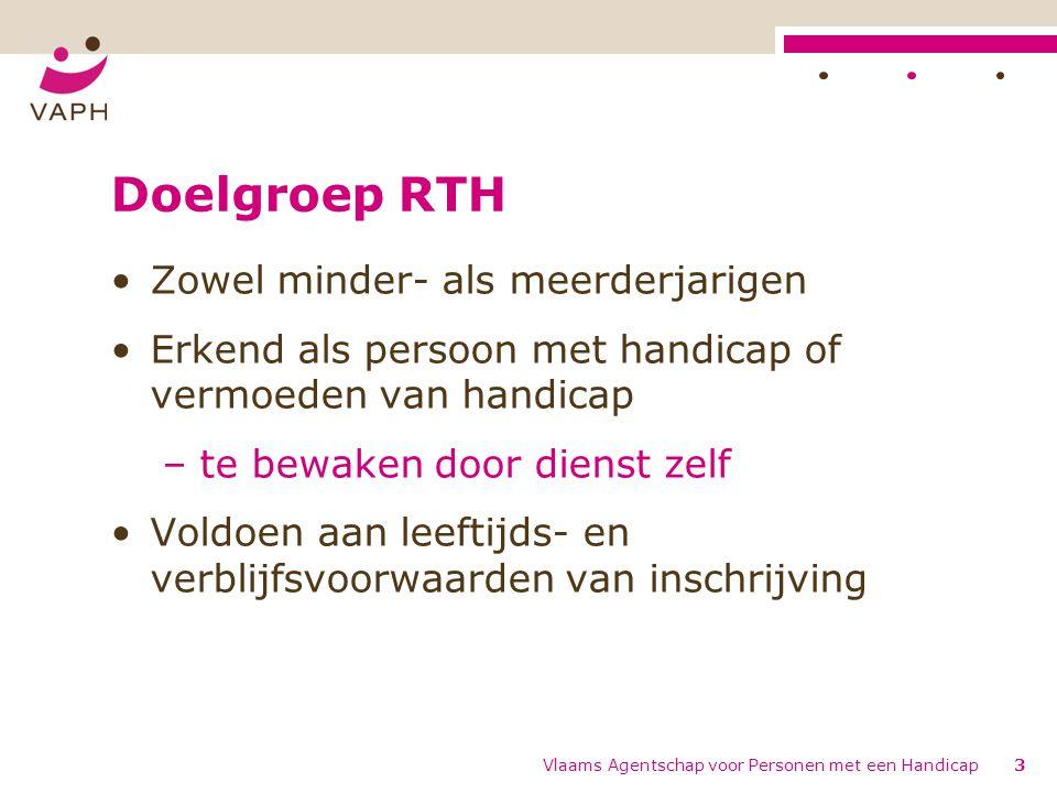 Doelgroep RTH Zowel minder- als meerderjarigen Erkend als persoon met handicap of vermoeden van handicap – te bewaken door dienst zelf Voldoen aan leeftijds- en verblijfsvoorwaarden van inschrijving Vlaams Agentschap voor Personen met een Handicap3