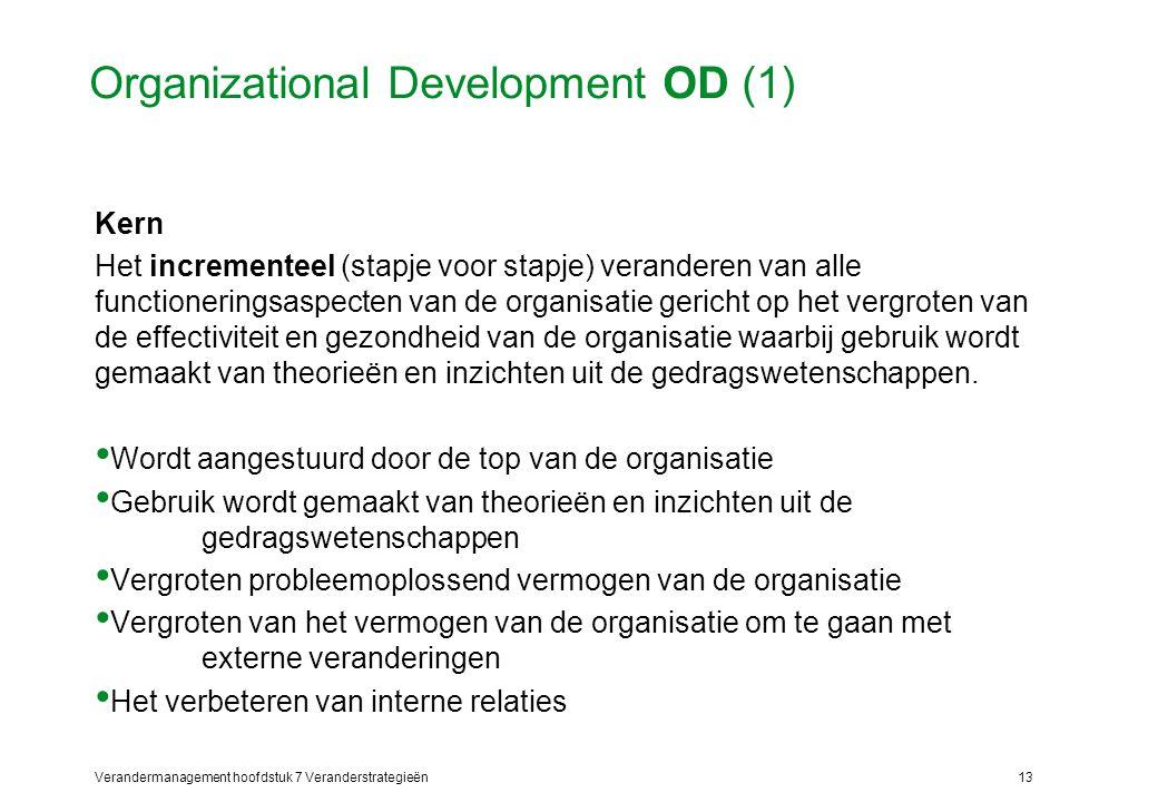 Verandermanagement hoofdstuk 7 Veranderstrategieën13 Organizational Development OD (1) Kern Het incrementeel (stapje voor stapje) veranderen van alle