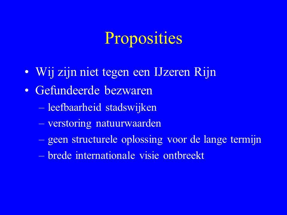 Proposities Wij zijn niet tegen een IJzeren Rijn Gefundeerde bezwaren –leefbaarheid stadswijken –verstoring natuurwaarden –geen structurele oplossing voor de lange termijn –brede internationale visie ontbreekt
