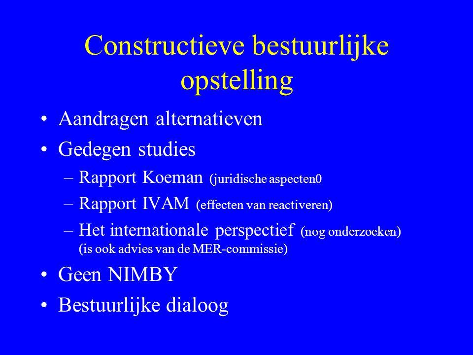 Constructieve bestuurlijke opstelling Aandragen alternatieven Gedegen studies –Rapport Koeman (juridische aspecten0 –Rapport IVAM (effecten van reactiveren) –Het internationale perspectief (nog onderzoeken) (is ook advies van de MER-commissie) Geen NIMBY Bestuurlijke dialoog