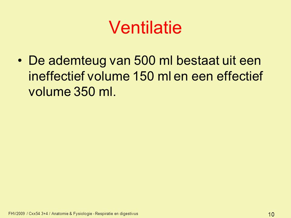 FHV2009 / Cxx54 3+4 / Anatomie & Fysiologie - Respiratie en digestivus 10 Ventilatie De ademteug van 500 ml bestaat uit een ineffectief volume 150 ml