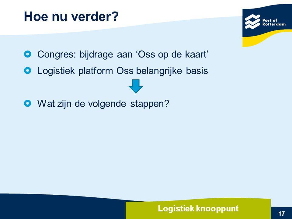 17  Congres: bijdrage aan 'Oss op de kaart'  Logistiek platform Oss belangrijke basis  Wat zijn de volgende stappen? Hoe nu verder? Logistiek knoop