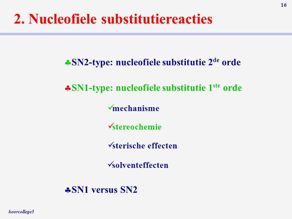 hoorcollege5 16 2. Nucleofiele substitutiereacties  SN2-type: nucleofiele substitutie 2 de orde  SN1-type: nucleofiele substitutie 1 ste orde  SN1