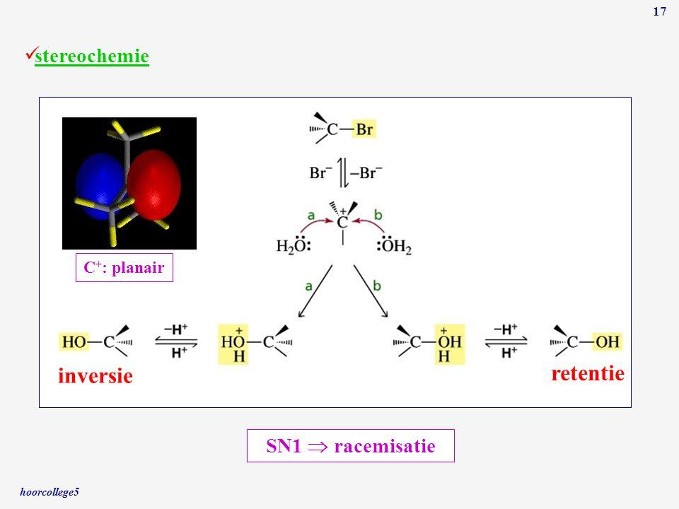 hoorcollege5 17 stereochemie C + : planair inversie retentie SN1  racemisatie