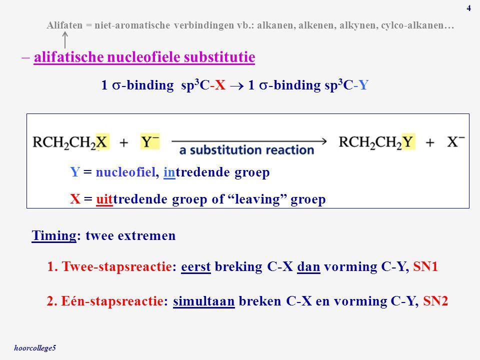 hoorcollege5 4 – alifatische nucleofiele substitutie 1  -binding sp 3 C-X  1  -binding sp 3 C-Y 1. Twee-stapsreactie: eerst breking C-X dan vorming