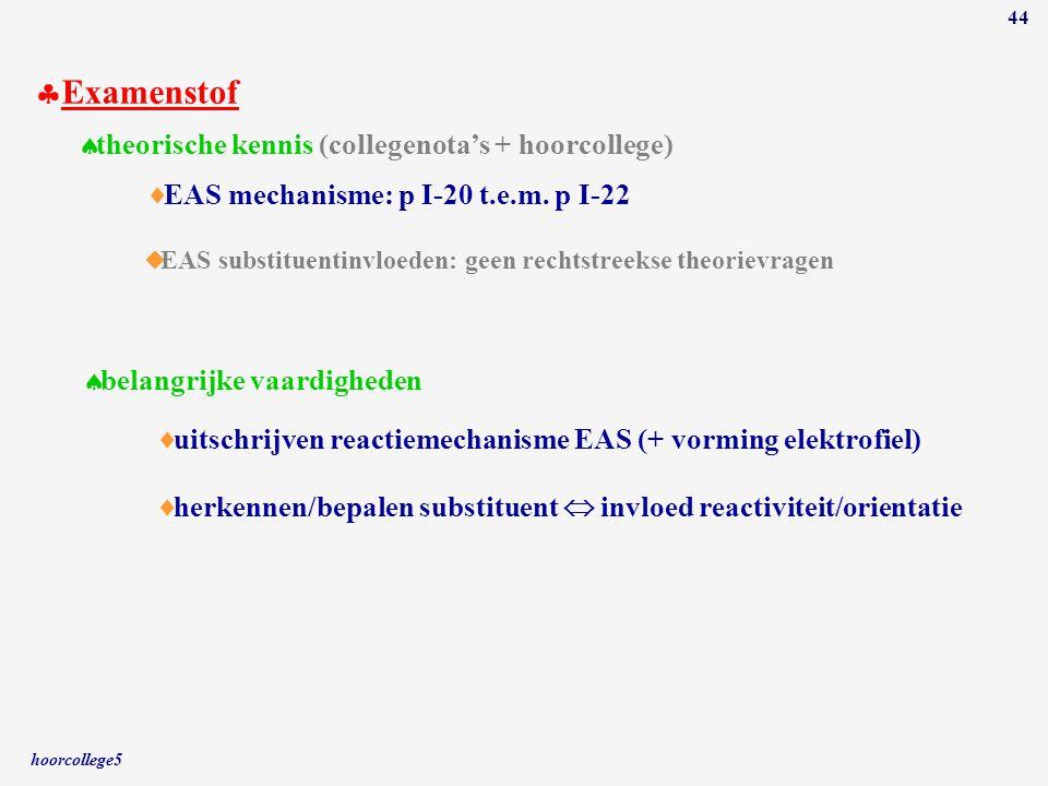 hoorcollege5 44  Examenstof  theorische kennis (collegenota's + hoorcollege)  belangrijke vaardigheden  uitschrijven reactiemechanisme EAS (+ vorm