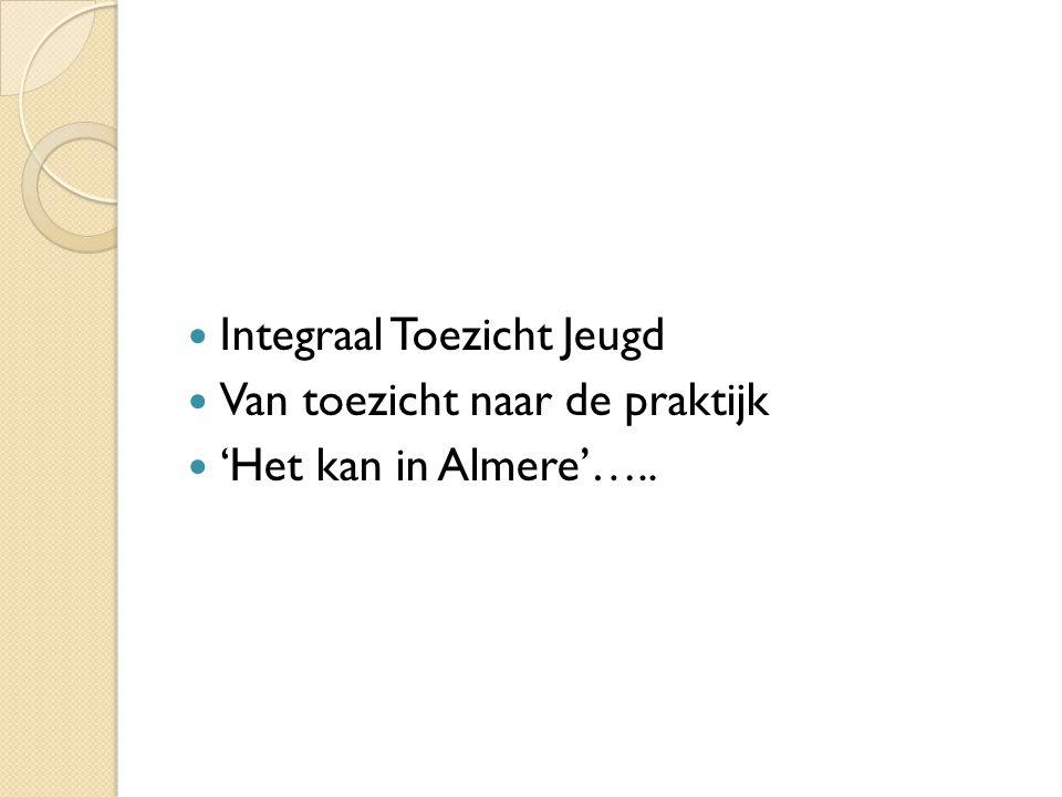 Integraal Toezicht Jeugd Van toezicht naar de praktijk 'Het kan in Almere'…..