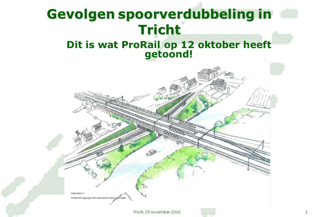 1Tricht 25 november 2010 Gevolgen spoorverdubbeling in Tricht Dit is wat ProRail op 12 oktober heeft getoond!