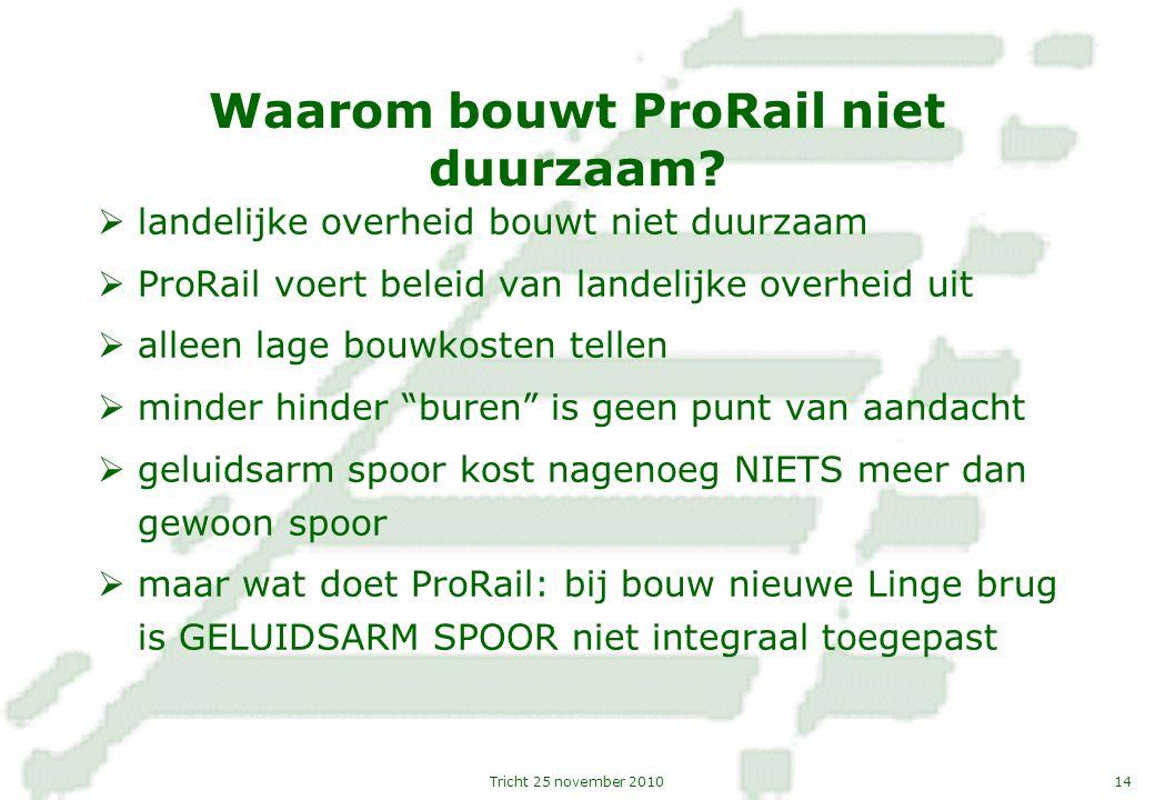 14Tricht 25 november 2010 Waarom bouwt ProRail niet duurzaam?  landelijke overheid bouwt niet duurzaam  ProRail voert beleid van landelijke overheid