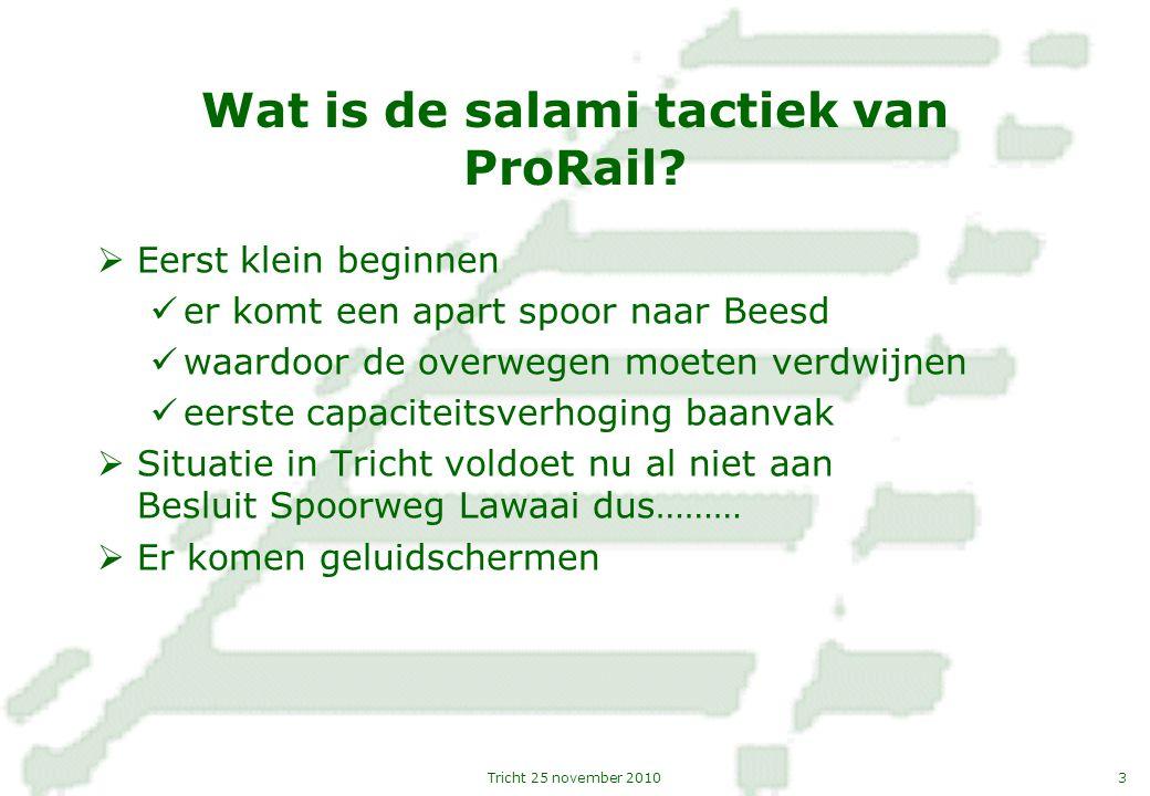 3Tricht 25 november 2010 Wat is de salami tactiek van ProRail?  Eerst klein beginnen er komt een apart spoor naar Beesd waardoor de overwegen moeten
