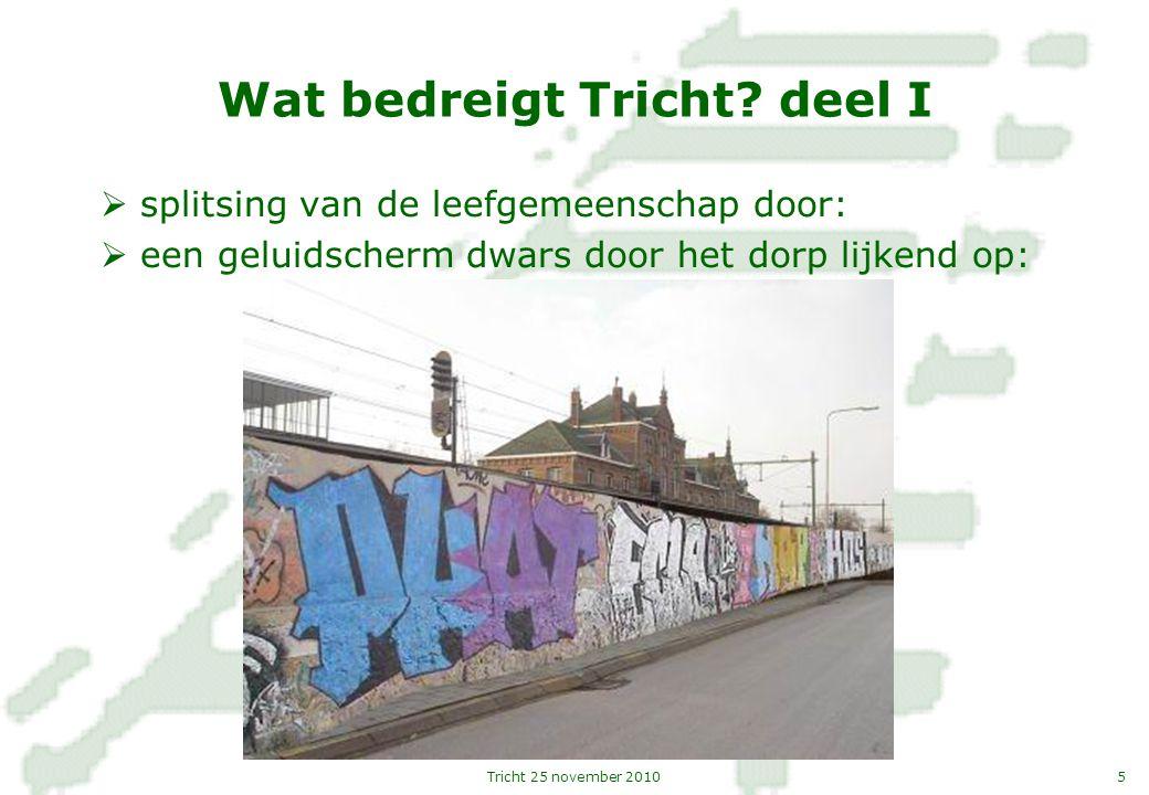 5Tricht 25 november 2010 Wat bedreigt Tricht? deel I  splitsing van de leefgemeenschap door:  een geluidscherm dwars door het dorp lijkend op: