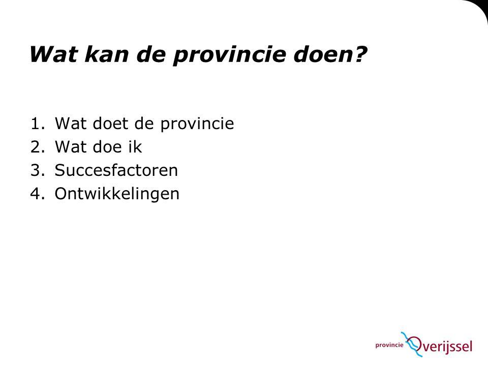Wat kan de provincie doen? 1.Wat doet de provincie 2.Wat doe ik 3.Succesfactoren 4.Ontwikkelingen