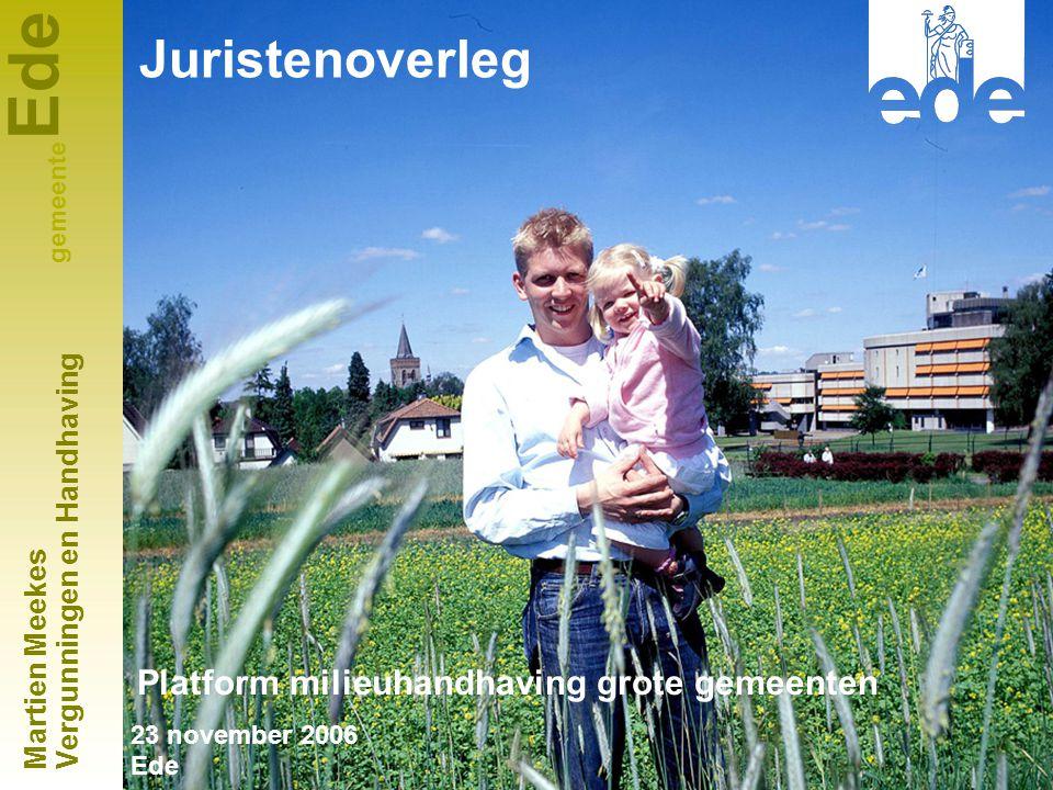 Ede gemeente Platform milieuhandhaving grote gemeenten 23 november 2006 Ede Martien Meekes Vergunningen en Handhaving Juristenoverleg