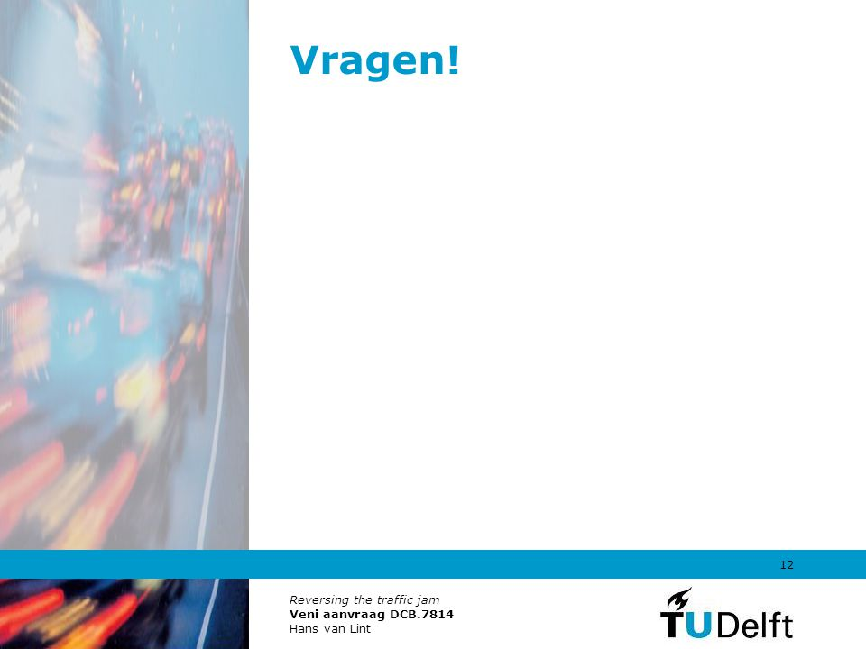 Reversing the traffic jam Veni aanvraag DCB.7814 Hans van Lint 12 Vragen!