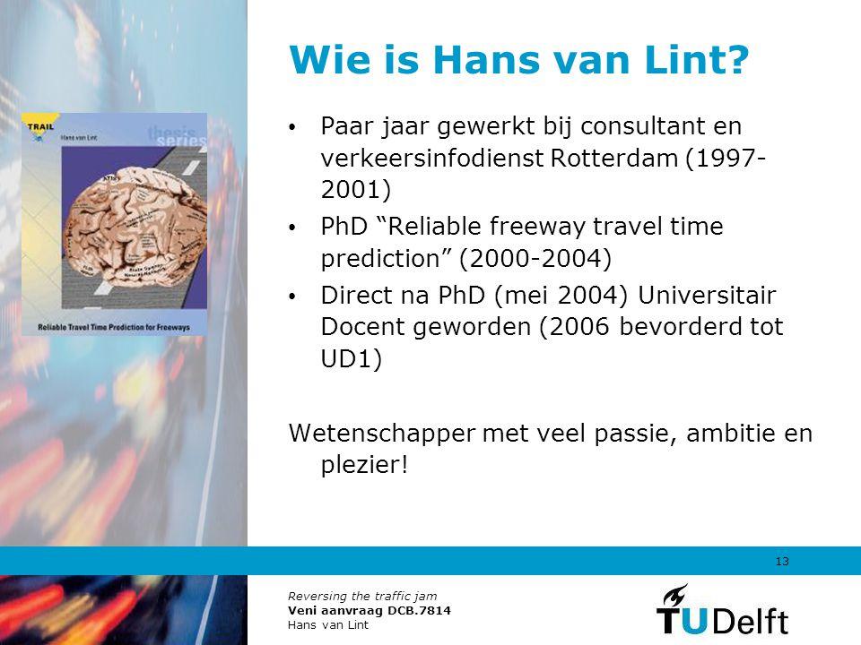 Reversing the traffic jam Veni aanvraag DCB.7814 Hans van Lint 13 Wie is Hans van Lint? Paar jaar gewerkt bij consultant en verkeersinfodienst Rotterd