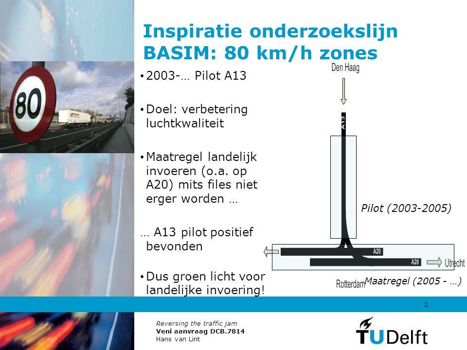 Reversing the traffic jam Veni aanvraag DCB.7814 Hans van Lint 2 Inspiratie onderzoekslijn BASIM: 80 km/h zones 2003-… Pilot A13 Doel: verbetering luc