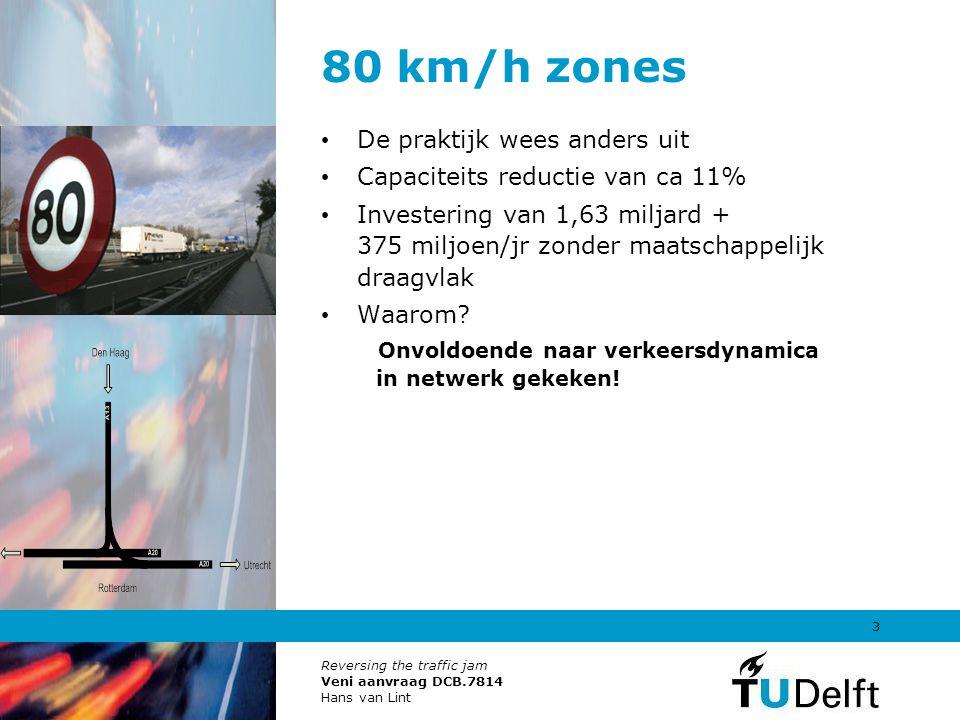 Reversing the traffic jam Veni aanvraag DCB.7814 Hans van Lint 3 80 km/h zones De praktijk wees anders uit Capaciteits reductie van ca 11% Investering