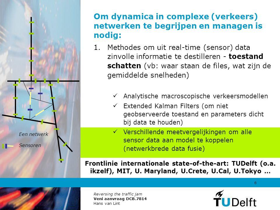 Reversing the traffic jam Veni aanvraag DCB.7814 Hans van Lint 7 Om dynamica in complexe (verkeers) netwerken te begrijpen en managen is nodig: 2.Inzicht in de oorzaken van mogeljike problemen – diagnose (vb: een incident) Kan soms direct (uit toestand), anders: Terugredeneren en meest waarschijnlijke lokatie, aard, ernst van bijv capaciteit reductie (incident) achterhalen Toestand in netwerk