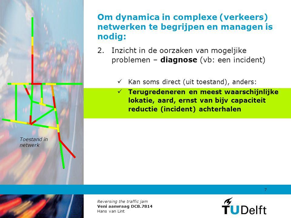 Reversing the traffic jam Veni aanvraag DCB.7814 Hans van Lint 8 Om dynamica in complexe (verkeers) netwerken te begrijpen en managen is nodig: 2.Inzicht in de oorzaken van mogeljike problemen – diagnose (vb: een incident) Kan soms direct (uit toestand), anders: Terugredeneren en meest waarschijnlijke lokatie, aard, ernst van bijvoorbeeld incident achterhalen Hier is nog nooit fundamenteel / op netwerkschaal, en vanuit vekeerstroom theorie naar gekeken TOT NU.