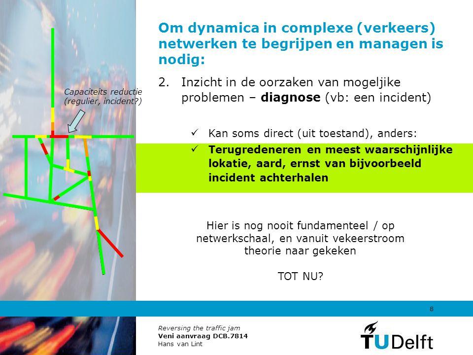 Reversing the traffic jam Veni aanvraag DCB.7814 Hans van Lint 8 Om dynamica in complexe (verkeers) netwerken te begrijpen en managen is nodig: 2.Inzi