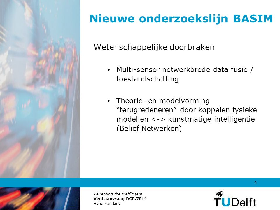 Reversing the traffic jam Veni aanvraag DCB.7814 Hans van Lint 9 Nieuwe onderzoekslijn BASIM Wetenschappelijke doorbraken Multi-sensor netwerkbrede da