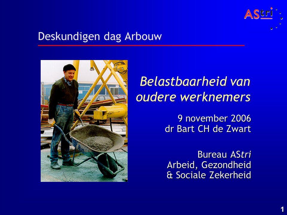 1 Deskundigen dag Arbouw Bureau AStri Arbeid, Gezondheid & Sociale Zekerheid 9 november 2006 dr Bart CH de Zwart Belastbaarheid van oudere werknemers