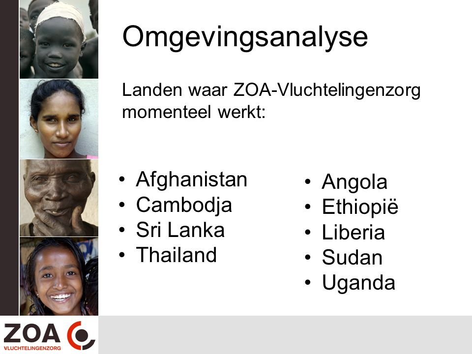 Omgevingsanalyse Landen waar ZOA-Vluchtelingenzorg momenteel werkt: Afghanistan Cambodja Sri Lanka Thailand Angola Ethiopië Liberia Sudan Uganda