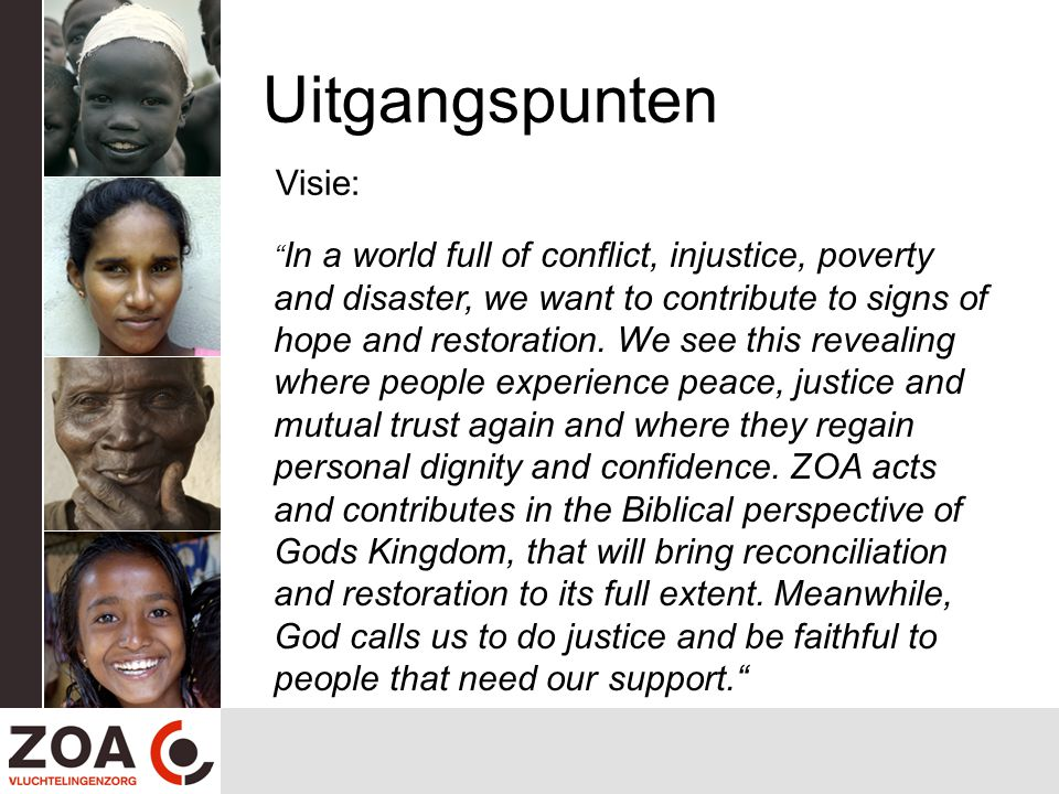 Uitgangspunten Visie: In a world full of conflict, injustice, poverty and disaster, we want to contribute to signs of hope and restoration.