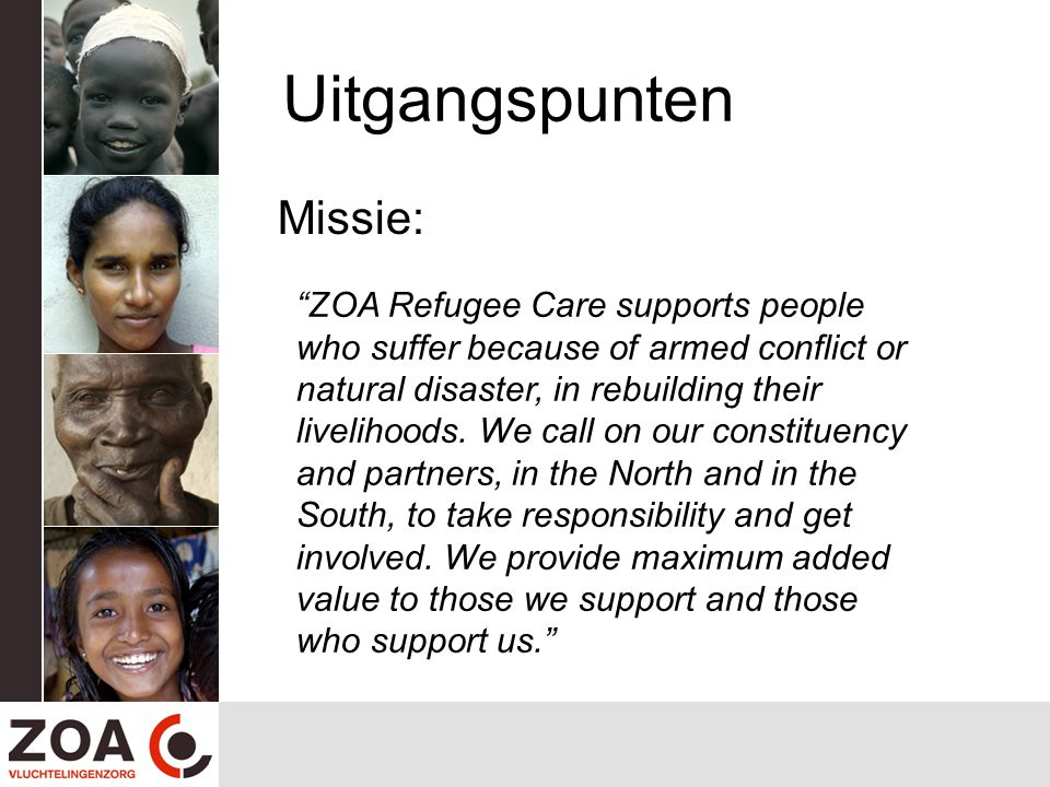 Uitgangspunten Missie: ZOA Refugee Care supports people who suffer because of armed conflict or natural disaster, in rebuilding their livelihoods.