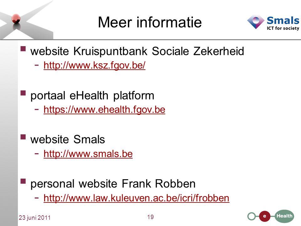 19 23 juni 2011 Meer informatie  website Kruispuntbank Sociale Zekerheid - http://www.ksz.fgov.be/ http://www.ksz.fgov.be/  portaal eHealth platform - https://www.ehealth.fgov.be https://www.ehealth.fgov.be  website Smals - http://www.smals.be http://www.smals.be  personal website Frank Robben - http://www.law.kuleuven.ac.be/icri/frobben http://www.law.kuleuven.ac.be/icri/frobben