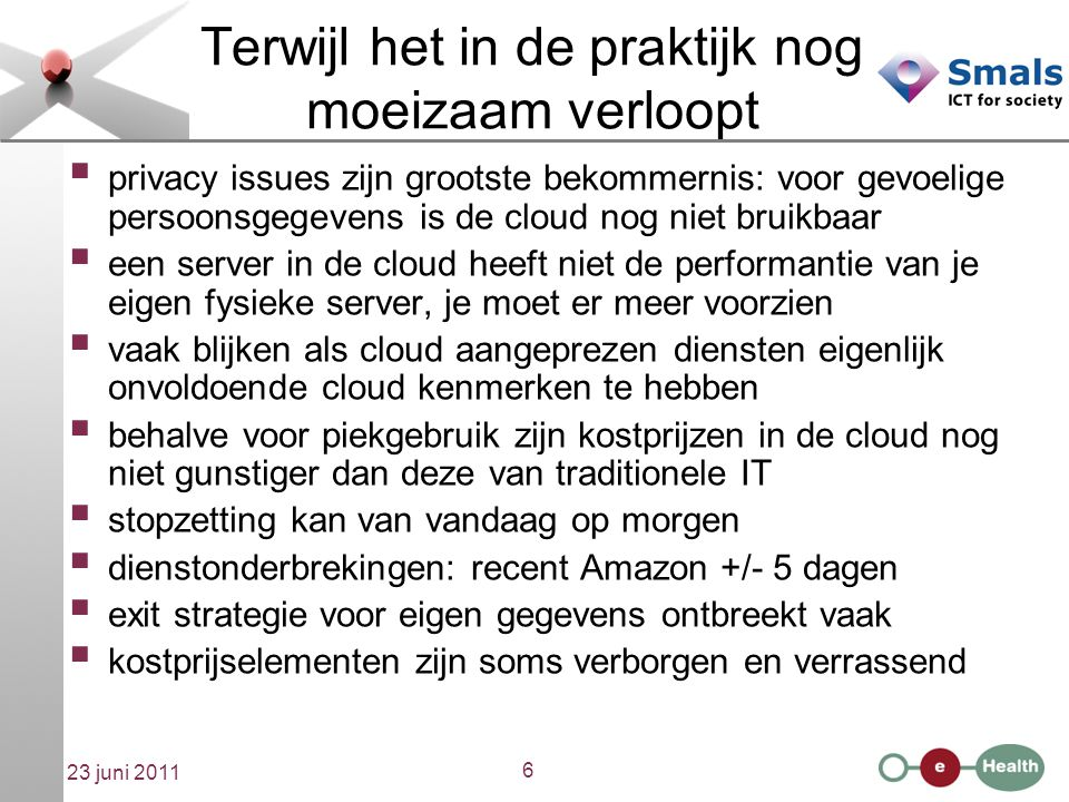6 23 juni 2011 Terwijl het in de praktijk nog moeizaam verloopt  privacy issues zijn grootste bekommernis: voor gevoelige persoonsgegevens is de cloud nog niet bruikbaar  een server in de cloud heeft niet de performantie van je eigen fysieke server, je moet er meer voorzien  vaak blijken als cloud aangeprezen diensten eigenlijk onvoldoende cloud kenmerken te hebben  behalve voor piekgebruik zijn kostprijzen in de cloud nog niet gunstiger dan deze van traditionele IT  stopzetting kan van vandaag op morgen  dienstonderbrekingen: recent Amazon +/- 5 dagen  exit strategie voor eigen gegevens ontbreekt vaak  kostprijselementen zijn soms verborgen en verrassend