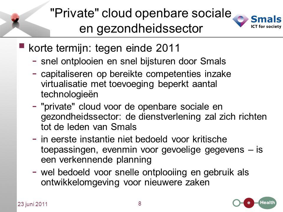 9 23 juni 2011 Private cloud openbare sociale en gezondheidssector  korte termijn: tegen einde 2011 - eerste service is IaaS: servers ter beschikking stellen - pas later PaaS: met een keuze voor omgevingen zoals jboss of LAMP (Linux, Apache, Mysql en PHP) - of SaaS: bvb.