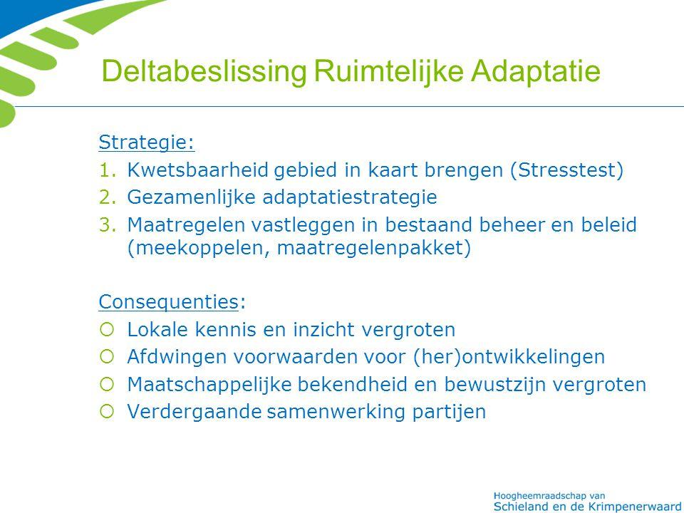 Deltabeslissing Ruimtelijke Adaptatie Strategie: 1.Kwetsbaarheid gebied in kaart brengen (Stresstest) 2.Gezamenlijke adaptatiestrategie 3.Maatregelen vastleggen in bestaand beheer en beleid (meekoppelen, maatregelenpakket) Consequenties:  Lokale kennis en inzicht vergroten  Afdwingen voorwaarden voor (her)ontwikkelingen  Maatschappelijke bekendheid en bewustzijn vergroten  Verdergaande samenwerking partijen