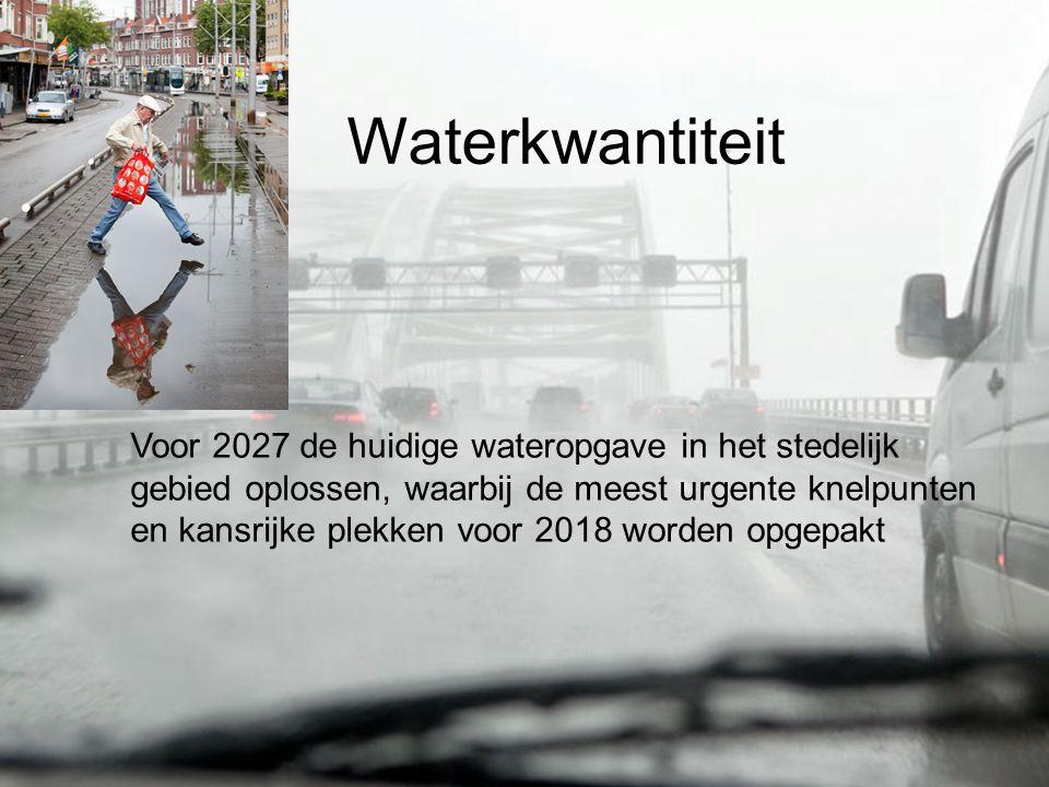 Waterkwantiteit Voor 2027 de huidige wateropgave in het stedelijk gebied oplossen, waarbij de meest urgente knelpunten en kansrijke plekken voor 2018 worden opgepakt