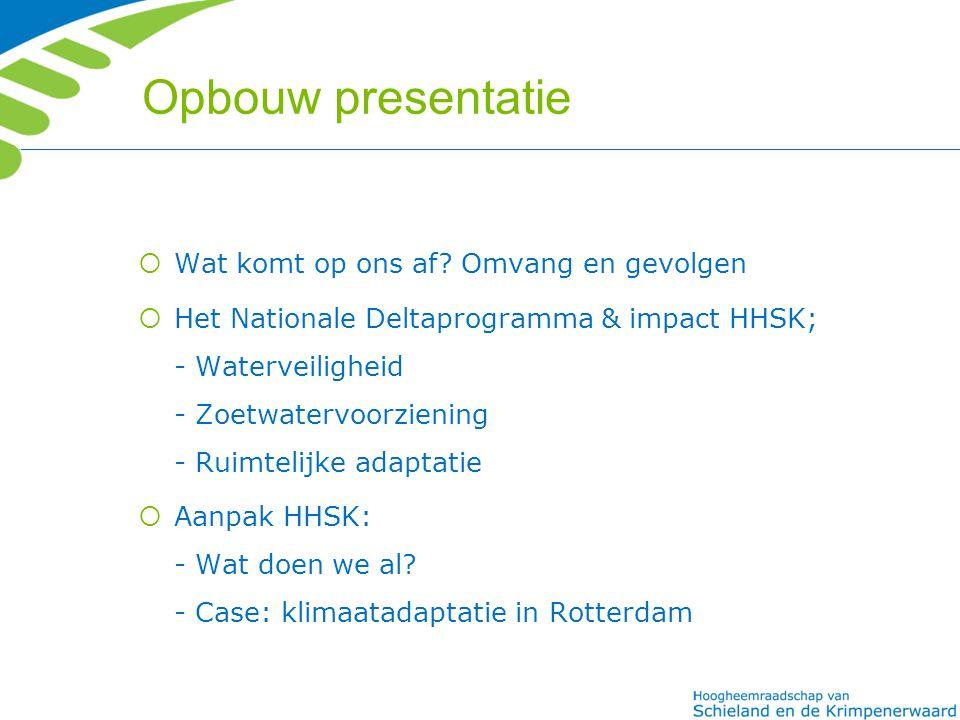 Opbouw presentatie  Wat komt op ons af? Omvang en gevolgen  Het Nationale Deltaprogramma & impact HHSK; - Waterveiligheid - Zoetwatervoorziening - R