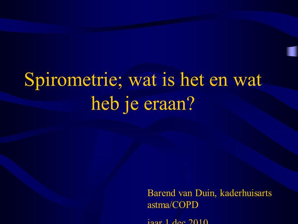 Spirometrie; wat is het en wat heb je eraan? Barend van Duin, kaderhuisarts astma/COPD jaar 1 dec.2010