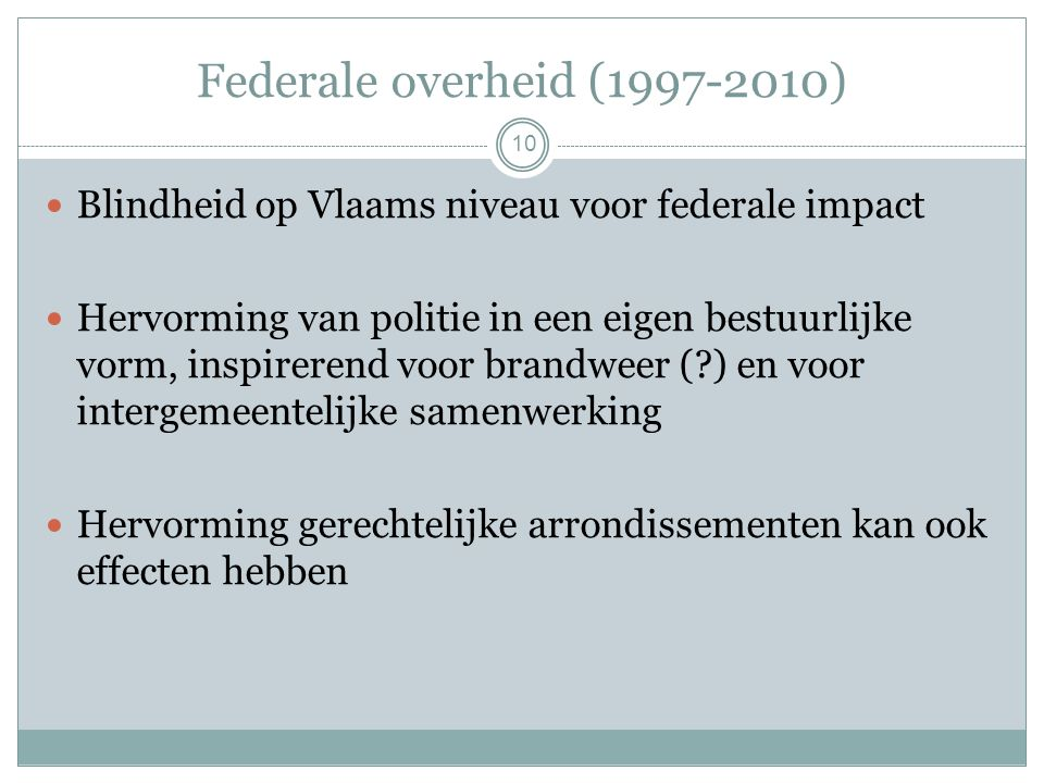 Federale overheid (1997-2010) 10 Blindheid op Vlaams niveau voor federale impact Hervorming van politie in een eigen bestuurlijke vorm, inspirerend voor brandweer (?) en voor intergemeentelijke samenwerking Hervorming gerechtelijke arrondissementen kan ook effecten hebben