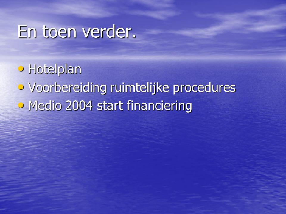En toen verder. Hotelplan Hotelplan Voorbereiding ruimtelijke procedures Voorbereiding ruimtelijke procedures Medio 2004 start financiering Medio 2004