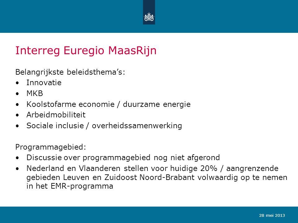 Interreg A Vlaanderen-Nederland Belangrijkste beleidsthema's: Innovatie Koolstofarme economie / duurzame energie Milieu Horizontale belangen: MKB en Arbeidsmobiliteit Programmagebied: Bestaande 20% / aangrenzende gebieden worden volwaardig opgenomen Groot-Rijnmond en Zuidoost Zuid-Holland worden inhoudelijk betrokken bij het programmagebied 28 mei 2013