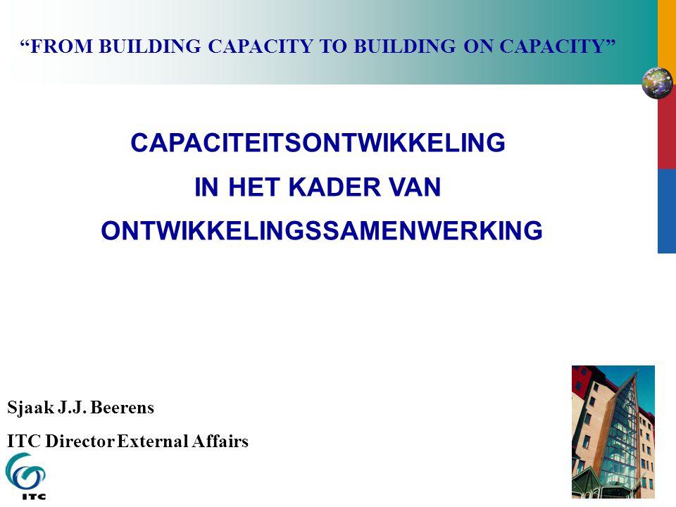 """CAPACITEITSONTWIKKELING IN HET KADER VAN ONTWIKKELINGSSAMENWERKING Sjaak J.J. Beerens ITC Director External Affairs """"FROM BUILDING CAPACITY TO BUILDIN"""