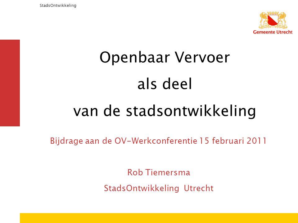StadsOntwikkeling Openbaar Vervoer als deel van de stadsontwikkeling Bijdrage aan de OV-Werkconferentie 15 februari 2011 Rob Tiemersma StadsOntwikkeling Utrecht