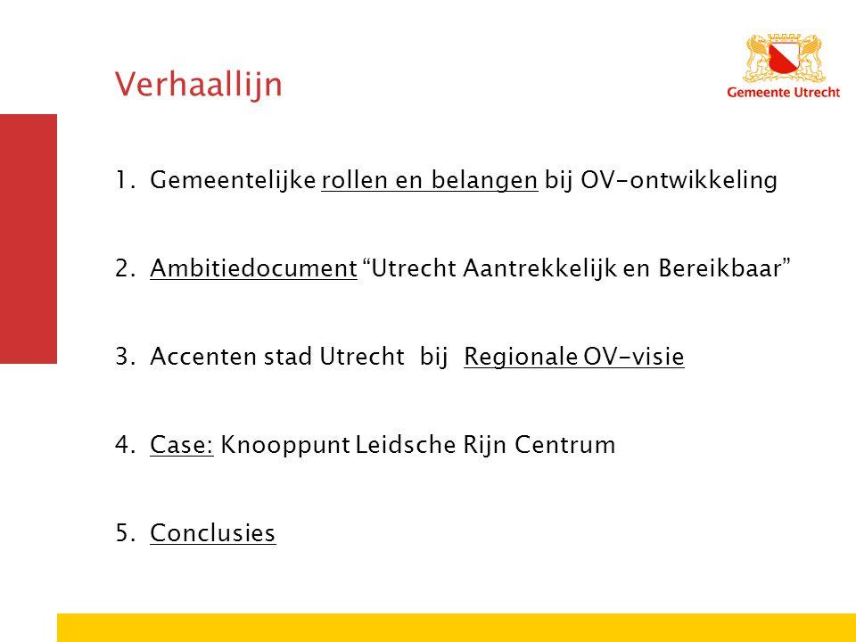 Verhaallijn 1.Gemeentelijke rollen en belangen bij OV-ontwikkeling 2.Ambitiedocument Utrecht Aantrekkelijk en Bereikbaar 3.Accenten stad Utrecht bij Regionale OV-visie 4.Case: Knooppunt Leidsche Rijn Centrum 5.Conclusies